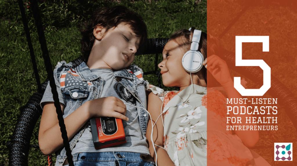 5 must-listen podcasts for health entrepreneurs(1)